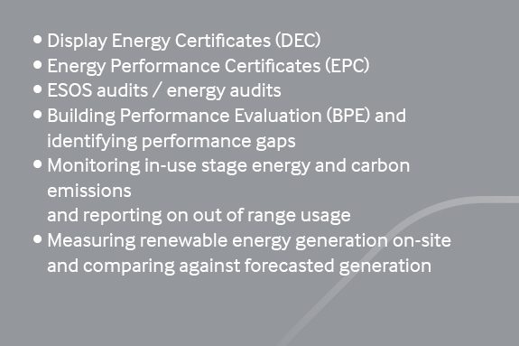 Operation •	Display Energy Certificates (DEC) •	Energy Performance Certificates (EPC) •	ESOS audits / energy audits •	Building Performance Evaluation (BPE) and identifying performance gaps •	Monitoring in-use stage energy and carbon emissions and reporting on out of range usage •	Measuring renewable energy generation on-site and comparing against forecasted generation