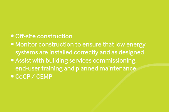 Construction •	Off-site construction •	Monitor construction to ensure that low energy systems are installed correctly and as designed •	Assist with building services commissioning, end-user training and planned maintenance •	CoCP / CEMP