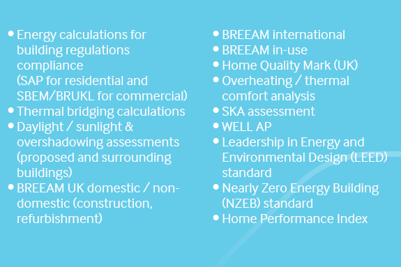 Building design standards •	Energy calculations for building regulations compliance (SAP for residential and SBEM/BRUKL for commercial) •	Thermal bridging calculations •	Daylight / sunlight & overshadowing assessments (proposed and surrounding buildings) •	BREEAM UK domestic / non-domestic (construction, refurbishment) •	BREEAM international •	BREEAM in-use •	Home Quality Mark (UK) •	Overheating / thermal comfort analysis •	SKA assessment •	WELL AP •	Leadership in Energy and Environmental Design (LEED) standard •	Nearly Zero Energy Building (NZEB) standard •	Home Performance Index