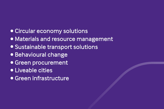 •	Circular economy solutions •	Materials and resource management •	Sustainable transport solutions •	Behavioural change •	Green procurement •	Liveable cities •	Green infrastructure